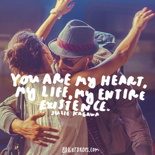 """You are my heart, my life, my entire existence."" - Julie Kagawa"