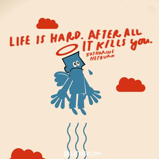 """Life is hard. After all, it kills you."" - Katharine Hepburn"