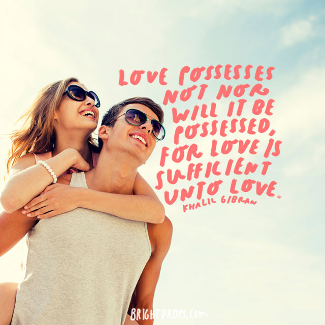 """""""Love possesses not nor will it be possessed, for love is sufficient unto love."""" - Khalil Gibran"""