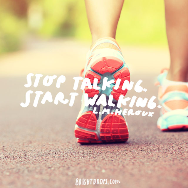 """Stop talking. Start walking."" - L.M. Heroux"