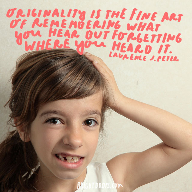 """Originality is the fine art of remembering what you hear but forgetting where you heard it."" - Laurence J. Peter"
