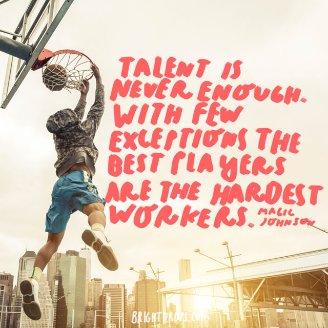 """Talent is never enough. With few exceptions the best players are the hardest workers."" - Magic Johnson"