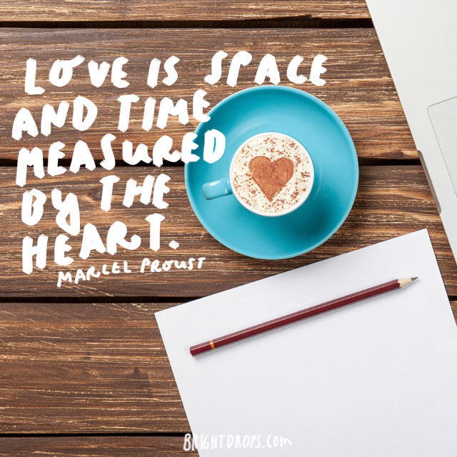 """Love is space and time measured by the heart."" - Marcel Proust"