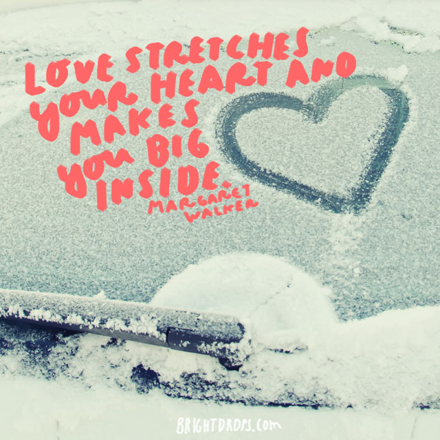 """Love stretches your heart and makes you big inside."" - Margaret Walker"