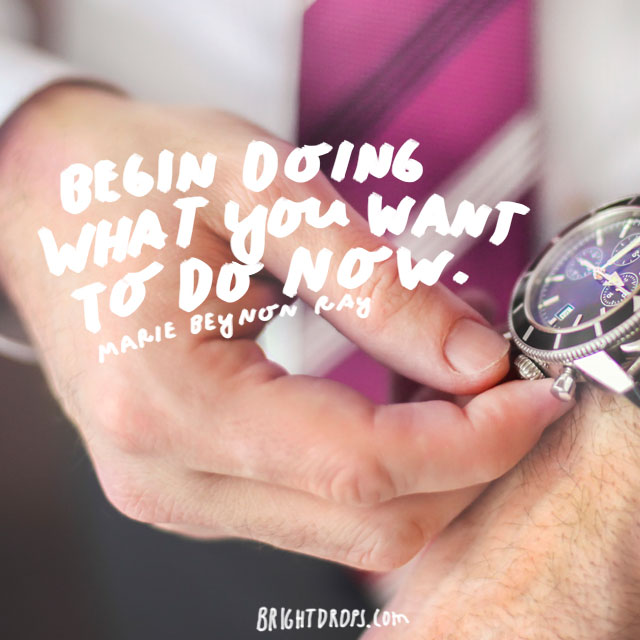 """Begin doing what you want to do now."" - Marie Beynon Ray"
