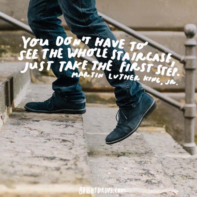 """You don't have to see the whole staircase, just take the first step."" - Martin Luther King, Jr."