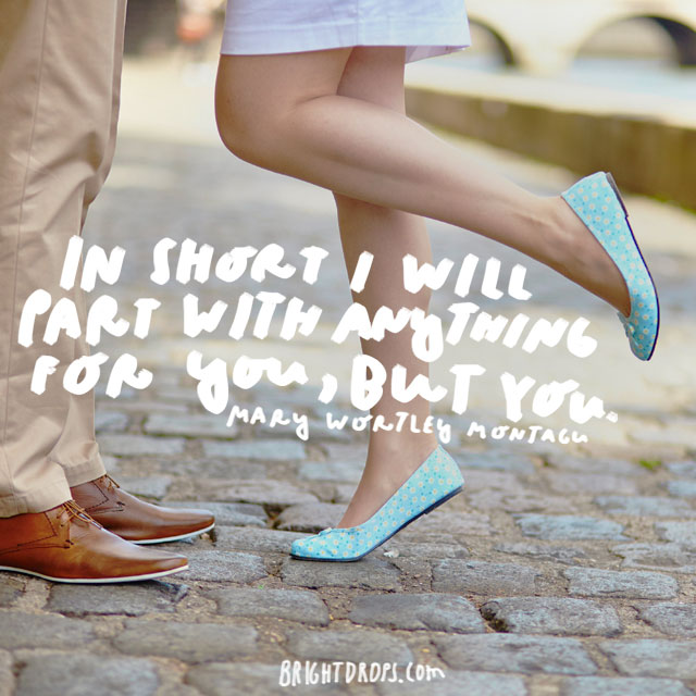 """In short I will part with anything for you, but you."" - Mary Wortley Montagu"