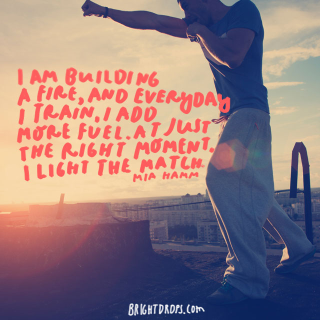 """""""I am building a fire, and everyday I train, I add more fuel. At just the right moment, I light the match."""" - Mia Hamm"""