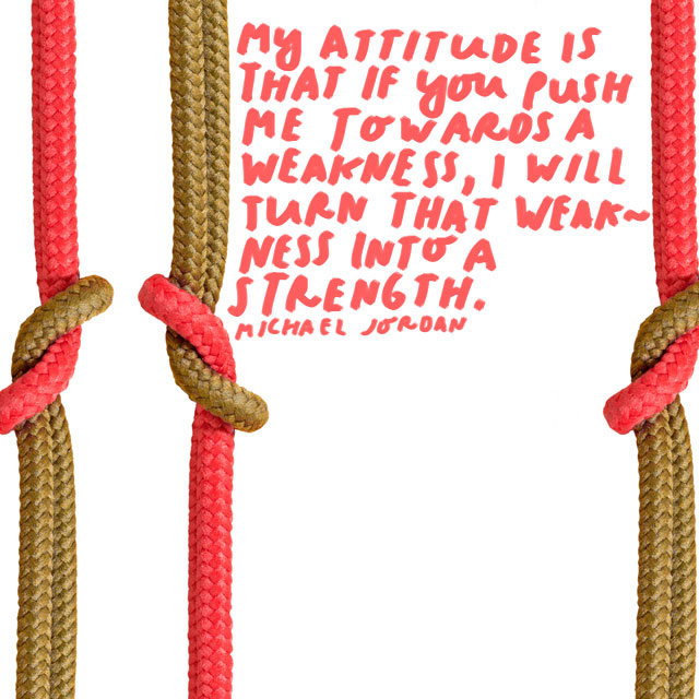 """""""My attitude is that if you push me towards a weakness, I will turn that weakness into a strength."""" - Michael Jordan"""