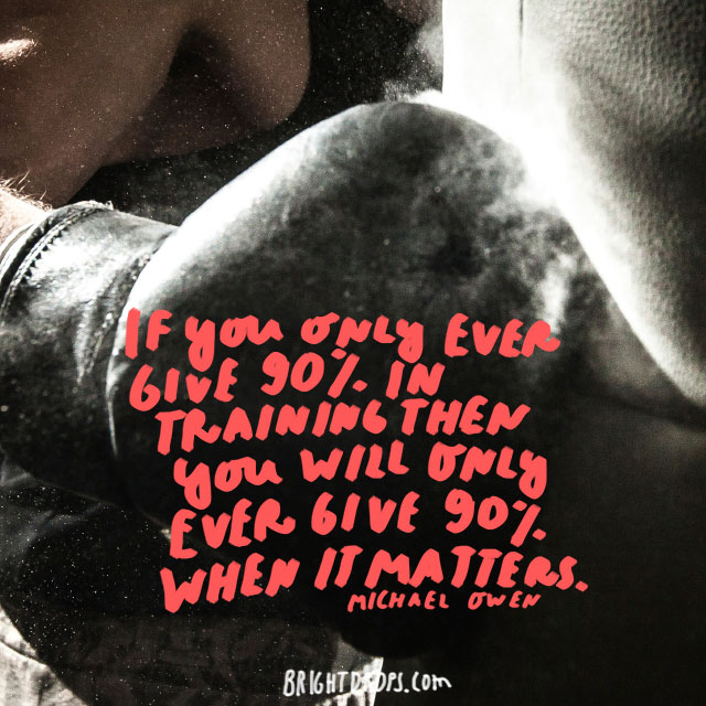 """""""If you only ever give 90% in training then you will only ever give 90% when it matters."""" - Michael Owen"""
