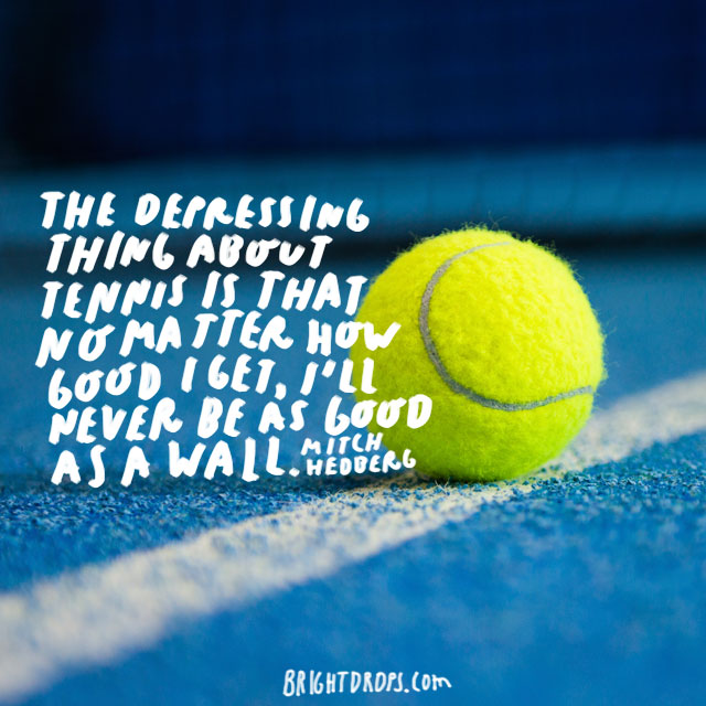 """The depressing thing about tennis is that no matter how good I get, I'll never be as good as a wall."" - Mitch Hedberg"