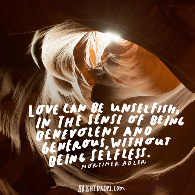 """Love can be unselfish, in the sense of being benevolent and generous, without being selfless."" - Mortimer Adler"