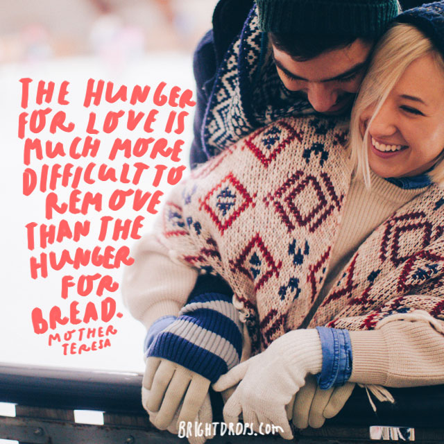 """The hunger for love is much more difficult to remove than the hunger for bread."" - Mother Teresa"