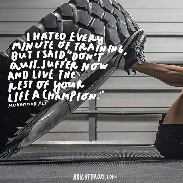 """""""I hated every minute of training, but I said, 'Don't quit. Suffer now and live the rest of your life a champion.'"""" - Muhammad Ali"""