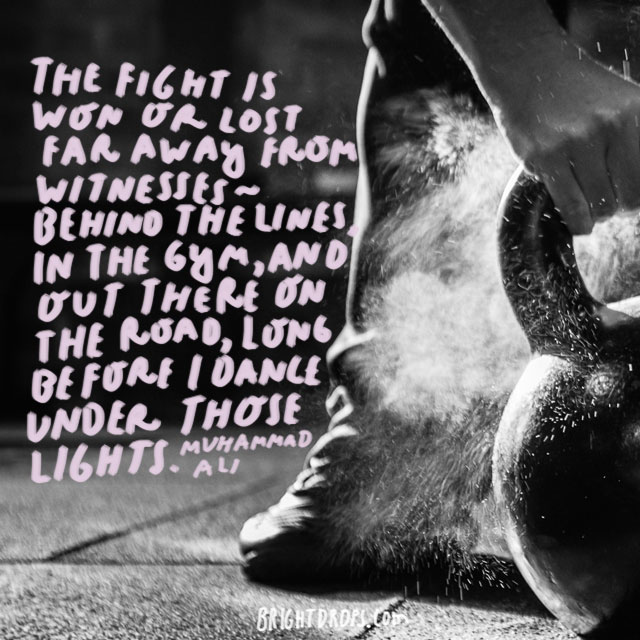 """""""The fight is won or lost far away from witnesses – behind the lines, in the gym, and out there on the road, long before I dance under those lights."""" - Muhammad Ali"""