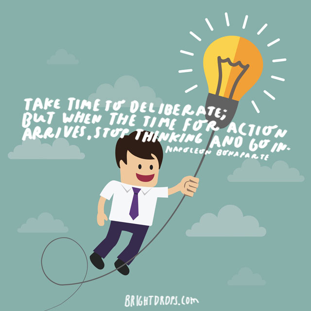 """Take time to deliberate; but when the time for action arrives, stop thinking and go in."" - Napoleon Bonaparte"