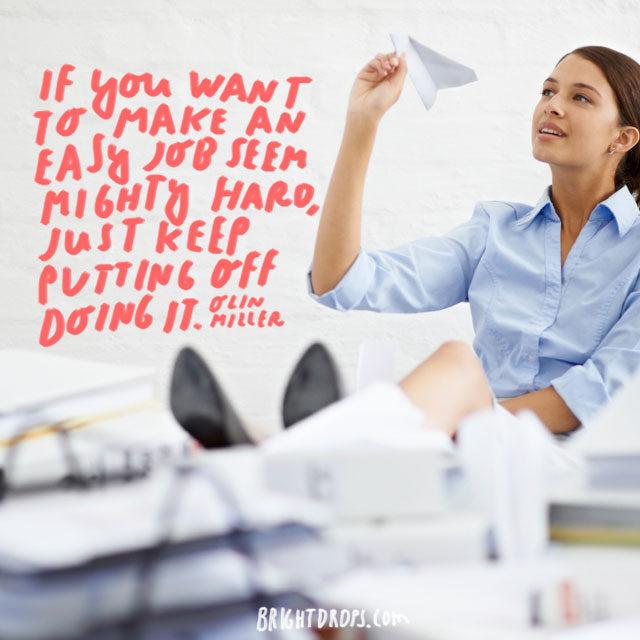 "If you want to make an easy job seem mighty hard, just keep putting off doing it."" - Olin Miller"