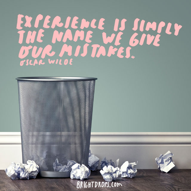 """Experience is simply the name we give our mistakes."" - Oscar Wilde"
