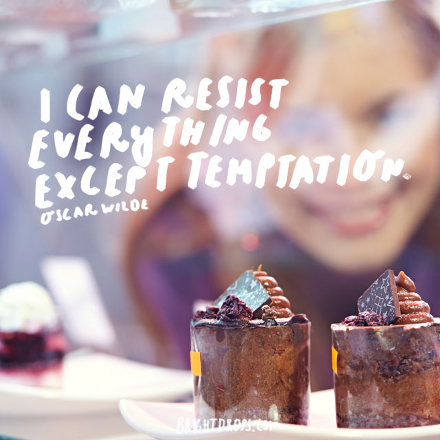 """I can resist everything except temptation."" - Oscar Wilde"