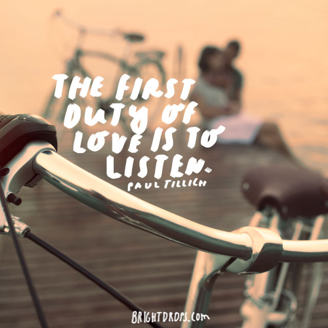"""The first duty of love is to listen."" - Paul Tillich"
