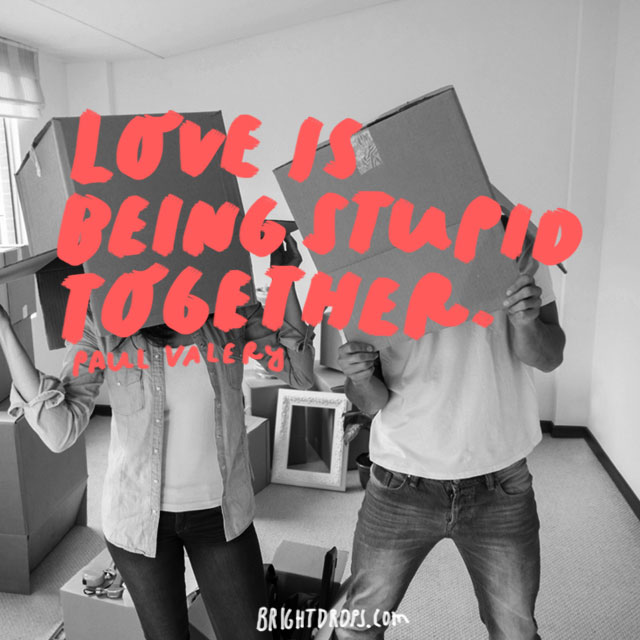 """Love is being stupid together."" - Paul Valery"