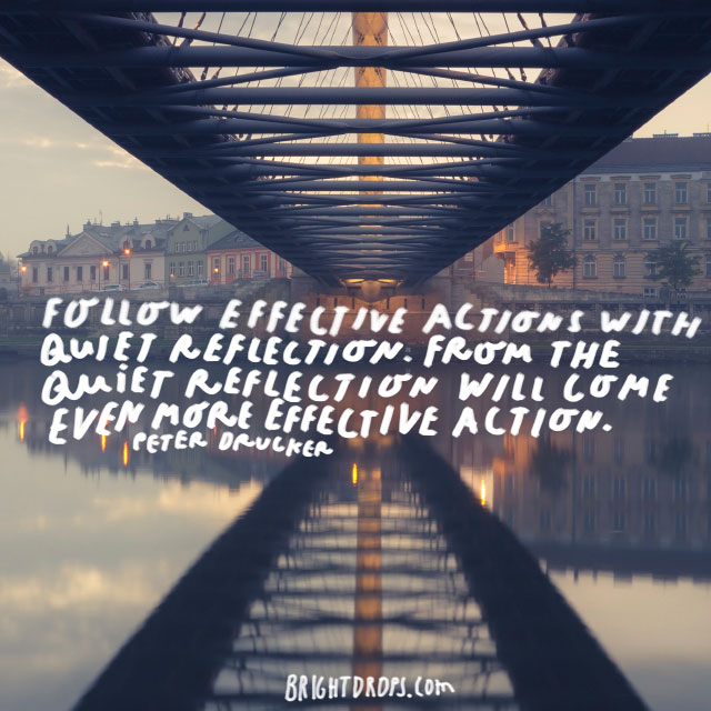 """Follow effective actions with quiet reflection. From the quiet reflection will come even more effective action."" - Peter Drucker"
