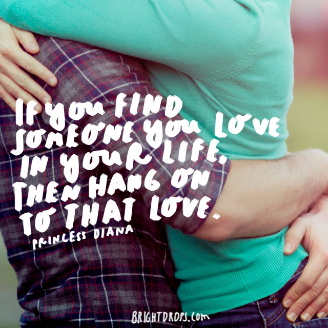 """If you find someone you love in your life, then hang on to that love."" - Princess Diana"