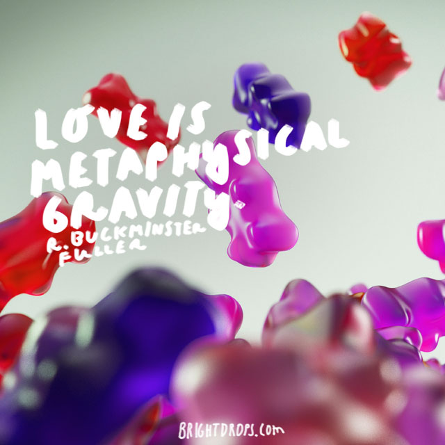"""Love is metaphysical gravity."" - R. Buckminster Fuller"