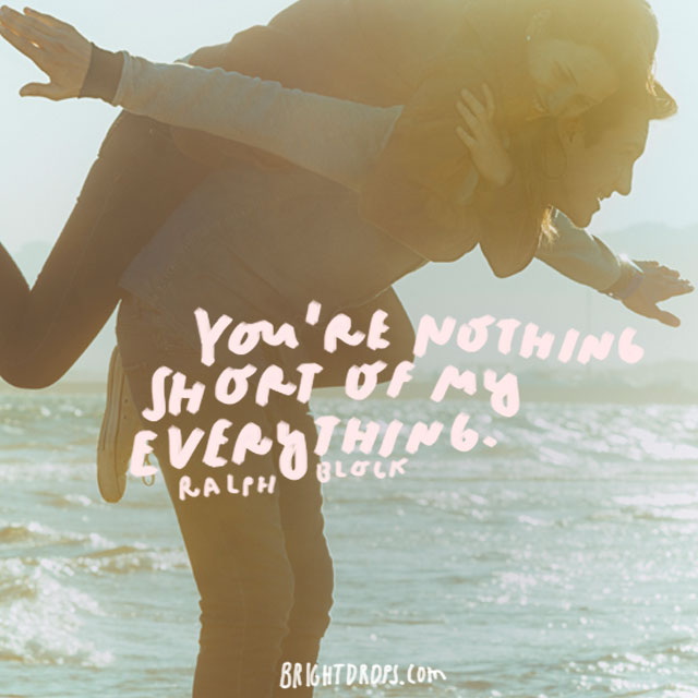 """You're nothing short of my everything."" - Ralph Block"