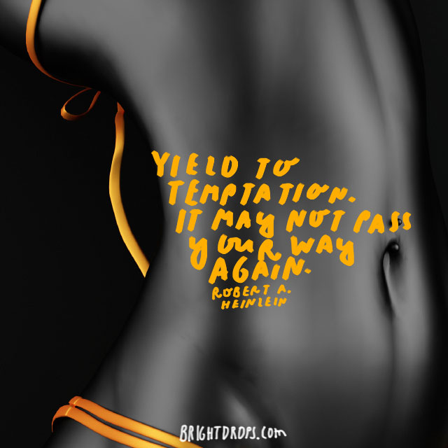"""Yield to temptation. It may not pass your way again."" - Robert A. Heinlein"