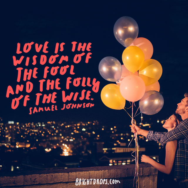 """Love is the wisdom of the fool and the folly of the wise."" - Samuel Johnson"