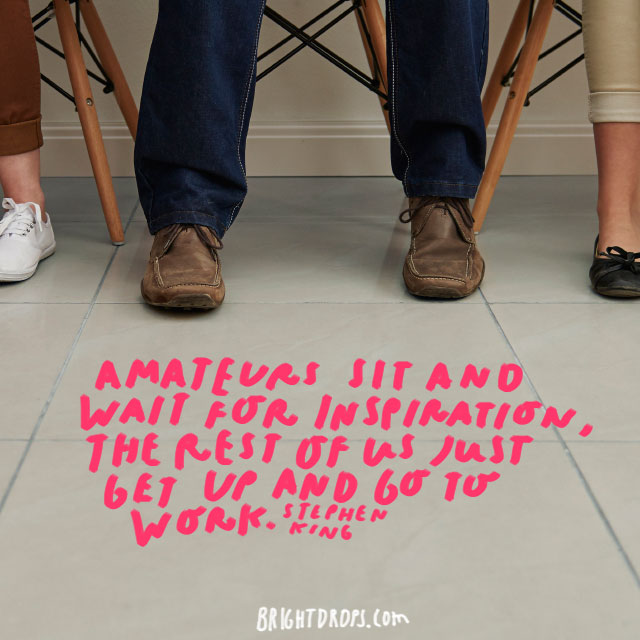 """Amateurs sit and wait for inspiration, the rest of us just get up and go to work"" - Stephen King"