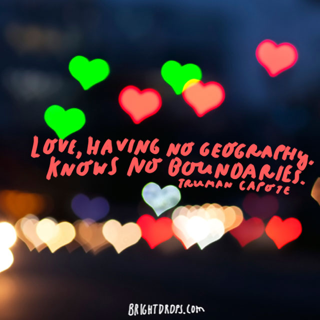 """Love, having no geography, knows no boundaries."" - Truman Capote"
