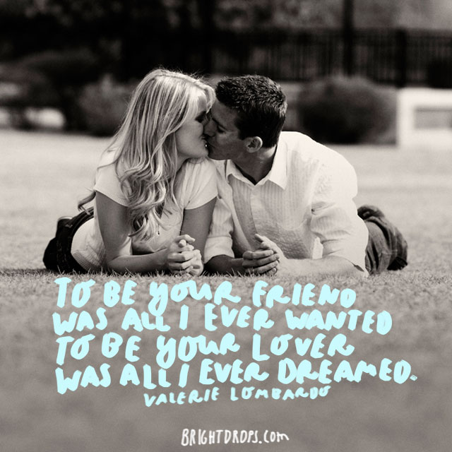 """To be your friend was all I ever wanted; to be your lover was all I ever dreamed."" - Valerie Lombardo"