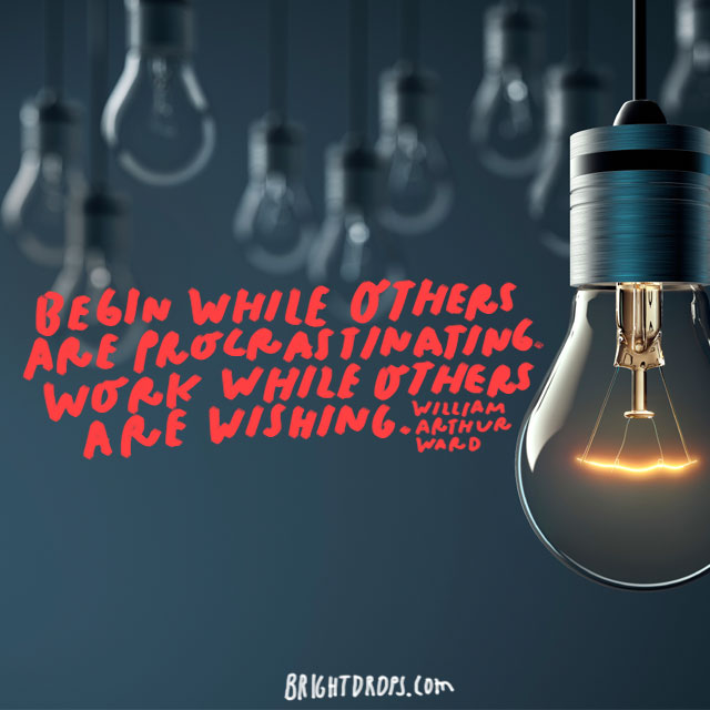 """Begin while others are procrastinating. Work while others are wishing."" - William Arthur Ward"