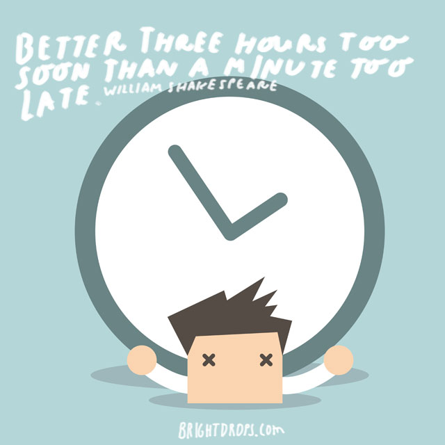 """Better three hours too soon than a minute too late."" - William Shakespeare"