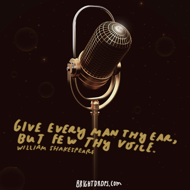 """Give every man thy ear, but few thy voice."" - William Shakespeare"