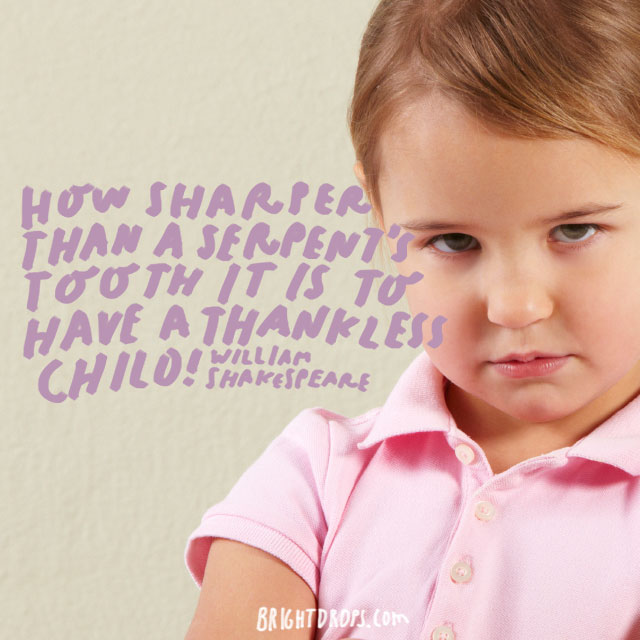 """How sharper than a serpent's tooth it is to have a thankless child!"" - William Shakespeare"