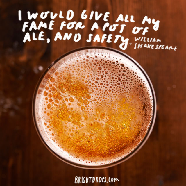 """I would give all my fame for a pot of ale, and safety."" - William Shakespeare"