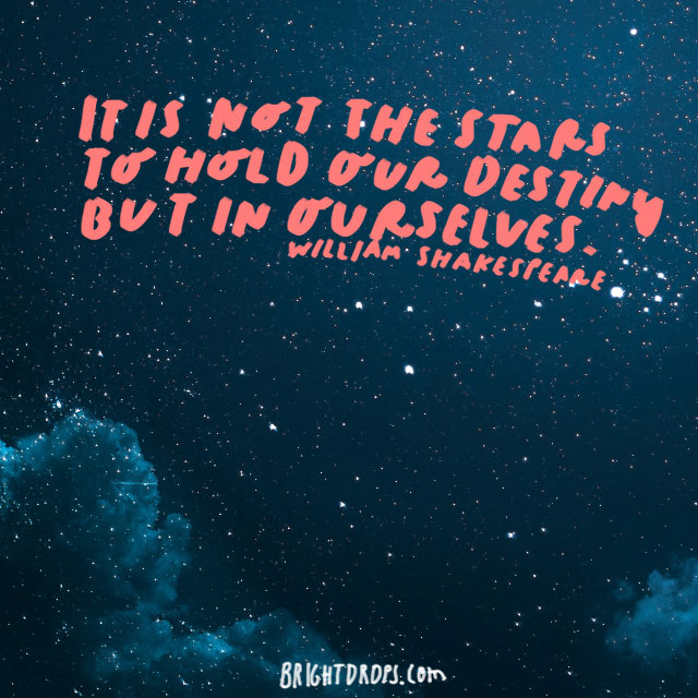 """It is not in the stars to hold our destiny but in ourselves."" - William Shakespeare"