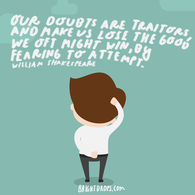 """Our doubts are traitors, and make us lose the good we oft might win, by fearing to attempt."" - William Shakespeare"