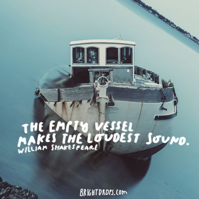 """The empty vessel makes the loudest sound."" - William Shakespeare"