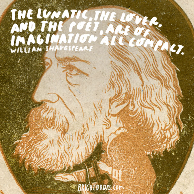 """The lunatic, the lover, and the poet, are of imagination all compact."" - William Shakespeare"
