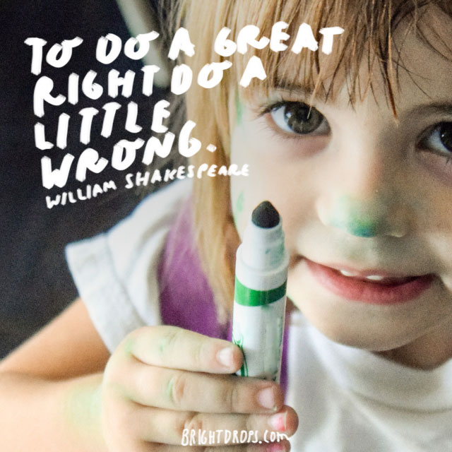 """To do a great right do a little wrong."" - William Shakespeare"