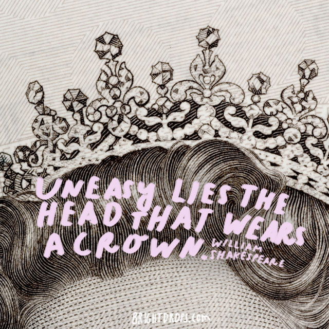 """Uneasy lies the head that wears a crown."" - William Shakespeare"