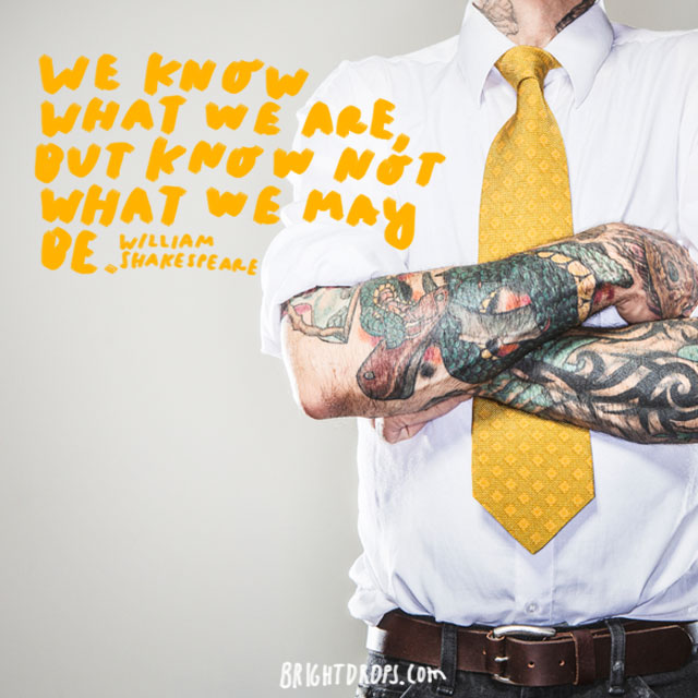 """We know what we are, but know not what we may be."" - William Shakespeare"