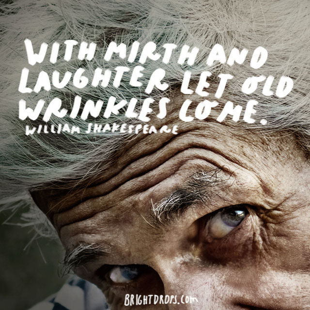 """With mirth and laughter let old wrinkles come."" - William Shakespeare"