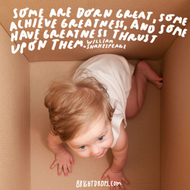 """Some are born great, some achieve greatness, and some have greatness thrust upon them."" - William Shakespeare"
