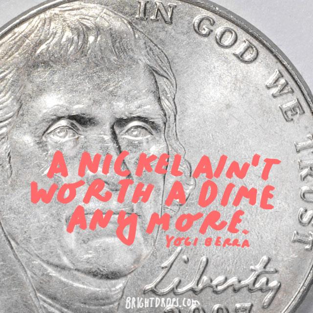 """A nickel ain't worth a dime anymore."" - Yogi Berra"