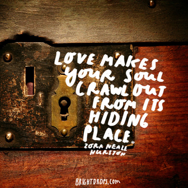 """Love makes your soul crawl out from its hiding place."" - Zora Neale Hurston"